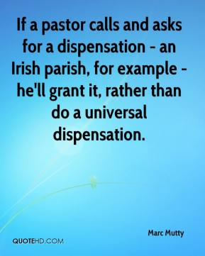 Marc Mutty  - If a pastor calls and asks for a dispensation - an Irish parish, for example - he'll grant it, rather than do a universal dispensation.