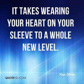 Marc Olivier  - It takes wearing your heart on your sleeve to a whole new level.