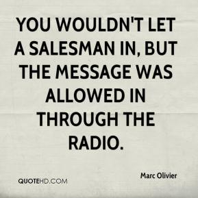 Marc Olivier  - You wouldn't let a salesman in, but the message was allowed in through the radio.