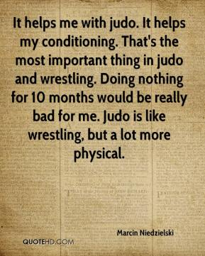 Marcin Niedzielski  - It helps me with judo. It helps my conditioning. That's the most important thing in judo and wrestling. Doing nothing for 10 months would be really bad for me. Judo is like wrestling, but a lot more physical.