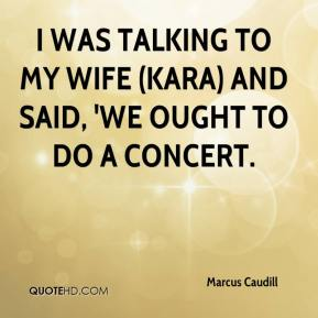 Marcus Caudill  - I was talking to my wife (Kara) and said, 'we ought to do a concert.