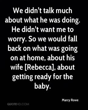 Marcy Rowe  - We didn't talk much about what he was doing. He didn't want me to worry. So we would fall back on what was going on at home, about his wife [Rebecca], about getting ready for the baby.
