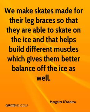 Margaret D'Andrea  - We make skates made for their leg braces so that they are able to skate on the ice and that helps build different muscles which gives them better balance off the ice as well.