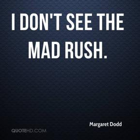 Margaret Dodd  - I don't see the mad rush.
