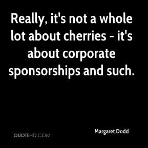 Margaret Dodd  - Really, it's not a whole lot about cherries - it's about corporate sponsorships and such.