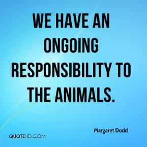 Margaret Dodd  - We have an ongoing responsibility to the animals.