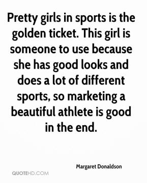Margaret Donaldson  - Pretty girls in sports is the golden ticket. This girl is someone to use because she has good looks and does a lot of different sports, so marketing a beautiful athlete is good in the end.