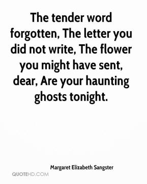 Margaret Elizabeth Sangster  - The tender word forgotten, The letter you did not write, The flower you might have sent, dear, Are your haunting ghosts tonight.