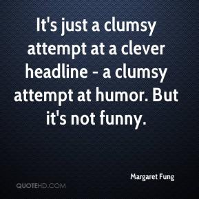 Margaret Fung  - It's just a clumsy attempt at a clever headline - a clumsy attempt at humor. But it's not funny.