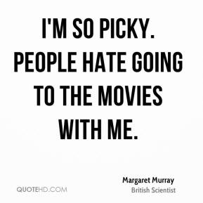 I'm so picky. People hate going to the movies with me.