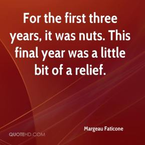 Margeau Faticone  - For the first three years, it was nuts. This final year was a little bit of a relief.