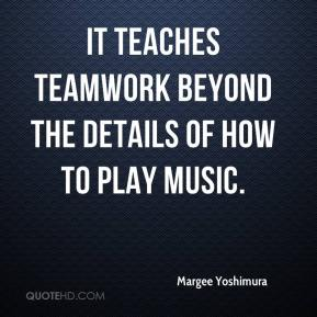 Margee Yoshimura  - It teaches teamwork beyond the details of how to play music.