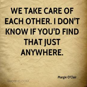Margie O'Clair  - We take care of each other. I don't know if you'd find that just anywhere.