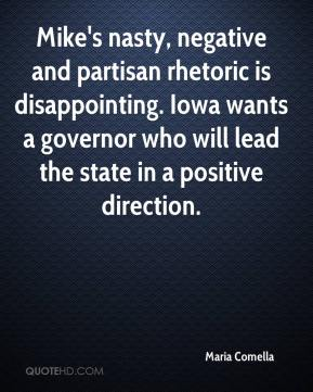 Maria Comella  - Mike's nasty, negative and partisan rhetoric is disappointing. Iowa wants a governor who will lead the state in a positive direction.