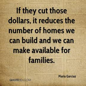 Maria Garciaz  - If they cut those dollars, it reduces the number of homes we can build and we can make available for families.