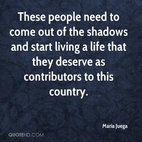 Maria Juega  - These people need to come out of the shadows and start living a life that they deserve as contributors to this country.