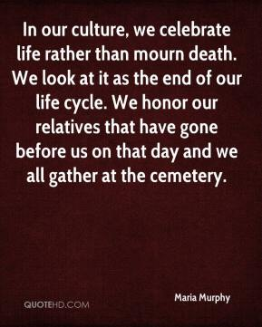 Maria Murphy  - In our culture, we celebrate life rather than mourn death. We look at it as the end of our life cycle. We honor our relatives that have gone before us on that day and we all gather at the cemetery.
