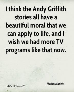 Marian Albright  - I think the Andy Griffith stories all have a beautiful moral that we can apply to life, and I wish we had more TV programs like that now.