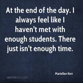Mariellen Kerr  - At the end of the day. I always feel like I haven't met with enough students. There just isn't enough time.