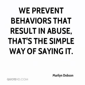 Marilyn Dobson  - We prevent behaviors that result in abuse, that's the simple way of saying it.