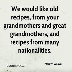 Marilyn Weaver  - We would like old recipes, from your grandmothers and great grandmothers, and recipes from many nationalities.