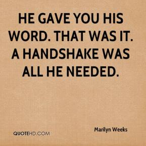 Marilyn Weeks  - He gave you his word. That was it. A handshake was all he needed.