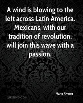 Mario Alvarez  - A wind is blowing to the left across Latin America. Mexicans, with our tradition of revolution, will join this wave with a passion.