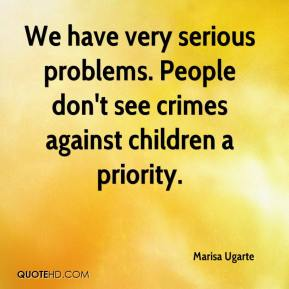 Marisa Ugarte  - We have very serious problems. People don't see crimes against children a priority.