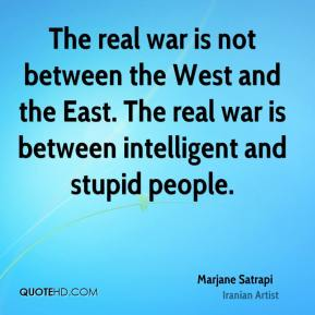 Marjane Satrapi - The real war is not between the West and the East. The real war is between intelligent and stupid people.