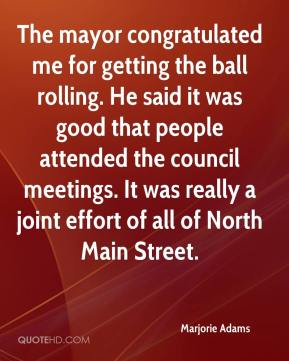 Marjorie Adams  - The mayor congratulated me for getting the ball rolling. He said it was good that people attended the council meetings. It was really a joint effort of all of North Main Street.