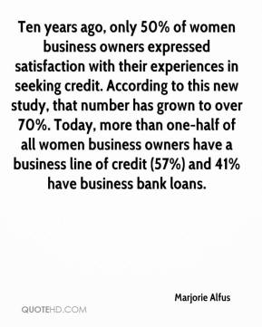 Marjorie Alfus  - Ten years ago, only 50% of women business owners expressed satisfaction with their experiences in seeking credit. According to this new study, that number has grown to over 70%. Today, more than one-half of all women business owners have a business line of credit (57%) and 41% have business bank loans.