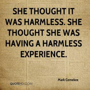 Mark Cernekee  - She thought it was harmless. She thought she was having a harmless experience.