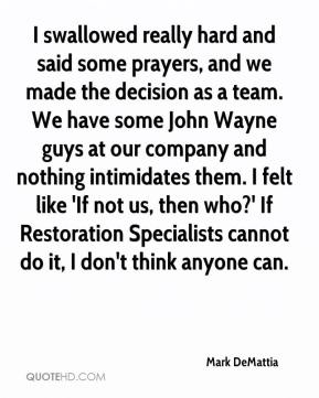 Mark DeMattia  - I swallowed really hard and said some prayers, and we made the decision as a team. We have some John Wayne guys at our company and nothing intimidates them. I felt like 'If not us, then who?' If Restoration Specialists cannot do it, I don't think anyone can.