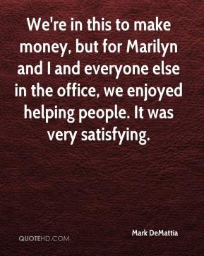 Mark DeMattia  - We're in this to make money, but for Marilyn and I and everyone else in the office, we enjoyed helping people. It was very satisfying.
