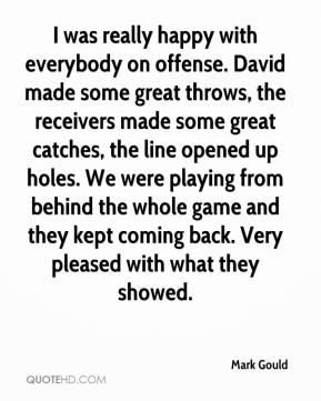Mark Gould  - I was really happy with everybody on offense. David made some great throws, the receivers made some great catches, the line opened up holes. We were playing from behind the whole game and they kept coming back. Very pleased with what they showed.