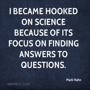 Mark Hahn  - I became hooked on science because of its focus on finding answers to questions.