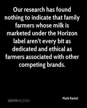 Mark Kastel  - Our research has found nothing to indicate that family farmers whose milk is marketed under the Horizon label aren't every bit as dedicated and ethical as farmers associated with other competing brands.