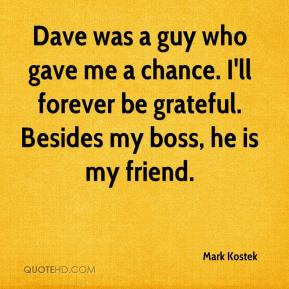 Mark Kostek  - Dave was a guy who gave me a chance. I'll forever be grateful. Besides my boss, he is my friend.