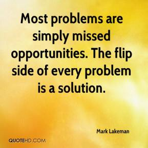Mark Lakeman  - Most problems are simply missed opportunities. The flip side of every problem is a solution.