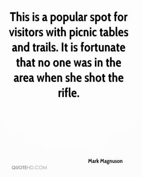 Mark Magnuson  - This is a popular spot for visitors with picnic tables and trails. It is fortunate that no one was in the area when she shot the rifle.