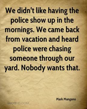 We didn't like having the police show up in the mornings. We came back from vacation and heard police were chasing someone through our yard. Nobody wants that.
