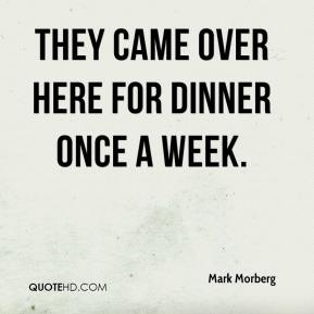 Mark Morberg  - They came over here for dinner once a week.