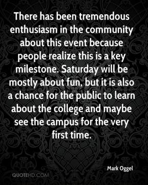 Mark Oggel  - There has been tremendous enthusiasm in the community about this event because people realize this is a key milestone. Saturday will be mostly about fun, but it is also a chance for the public to learn about the college and maybe see the campus for the very first time.