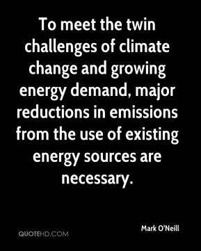 Mark O'Neill  - To meet the twin challenges of climate change and growing energy demand, major reductions in emissions from the use of existing energy sources are necessary.