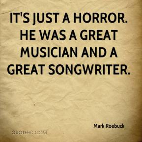 Mark Roebuck  - It's just a horror. He was a great musician and a great songwriter.