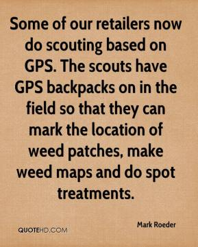 Mark Roeder  - Some of our retailers now do scouting based on GPS. The scouts have GPS backpacks on in the field so that they can mark the location of weed patches, make weed maps and do spot treatments.