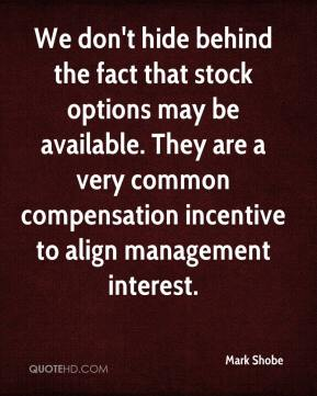 Mark Shobe  - We don't hide behind the fact that stock options may be available. They are a very common compensation incentive to align management interest.