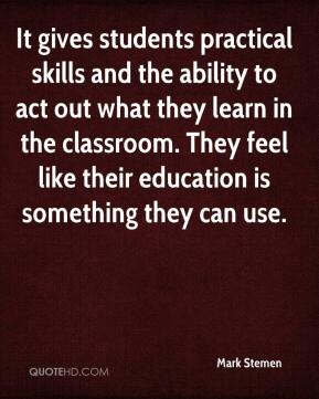 Mark Stemen  - It gives students practical skills and the ability to act out what they learn in the classroom. They feel like their education is something they can use.
