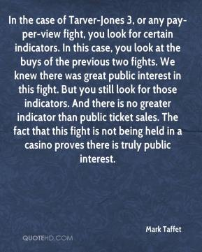 In the case of Tarver-Jones 3, or any pay-per-view fight, you look for certain indicators. In this case, you look at the buys of the previous two fights. We knew there was great public interest in this fight. But you still look for those indicators. And there is no greater indicator than public ticket sales. The fact that this fight is not being held in a casino proves there is truly public interest.