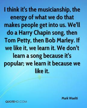 Mark Waelti  - I think it's the musicianship, the energy of what we do that makes people get into us. We'll do a Harry Chapin song, then Tom Petty, then Bob Marley. If we like it, we learn it. We don't learn a song because it's popular; we learn it because we like it.
